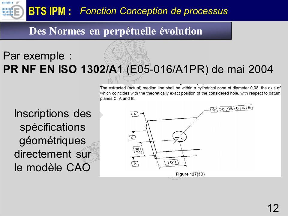 BTS IPM : Fonction Conception de processus 12 Par exemple : PR NF EN ISO 1302/A1 (E05-016/A1PR) de mai 2004 Des Normes en perpétuelle évolution Inscri