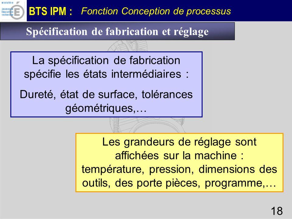 BTS IPM : Fonction Conception de processus 18 Spécification de fabrication et réglage La spécification de fabrication spécifie les états intermédiaire