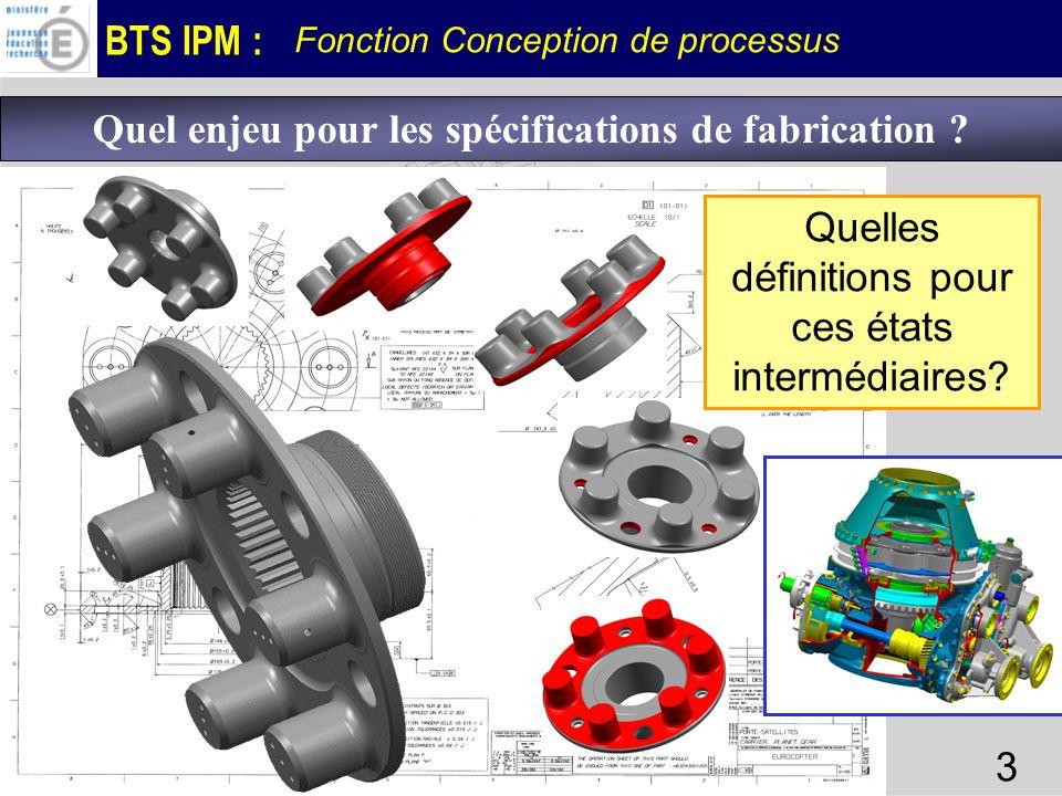 BTS IPM : Fonction Conception de processus 3 Quel enjeu pour les spécifications de fabrication ? Quelles définitions pour ces états intermédiaires?