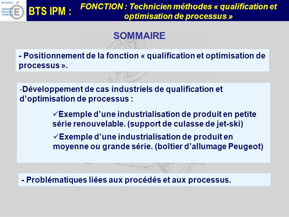 BTS IPM : FONCTION : Technicien méthodes « qualification et optimisation de processus » -Développement de cas industriels de qualification et doptimisation de processus : - Positionnement de la fonction « qualification et optimisation de processus ».