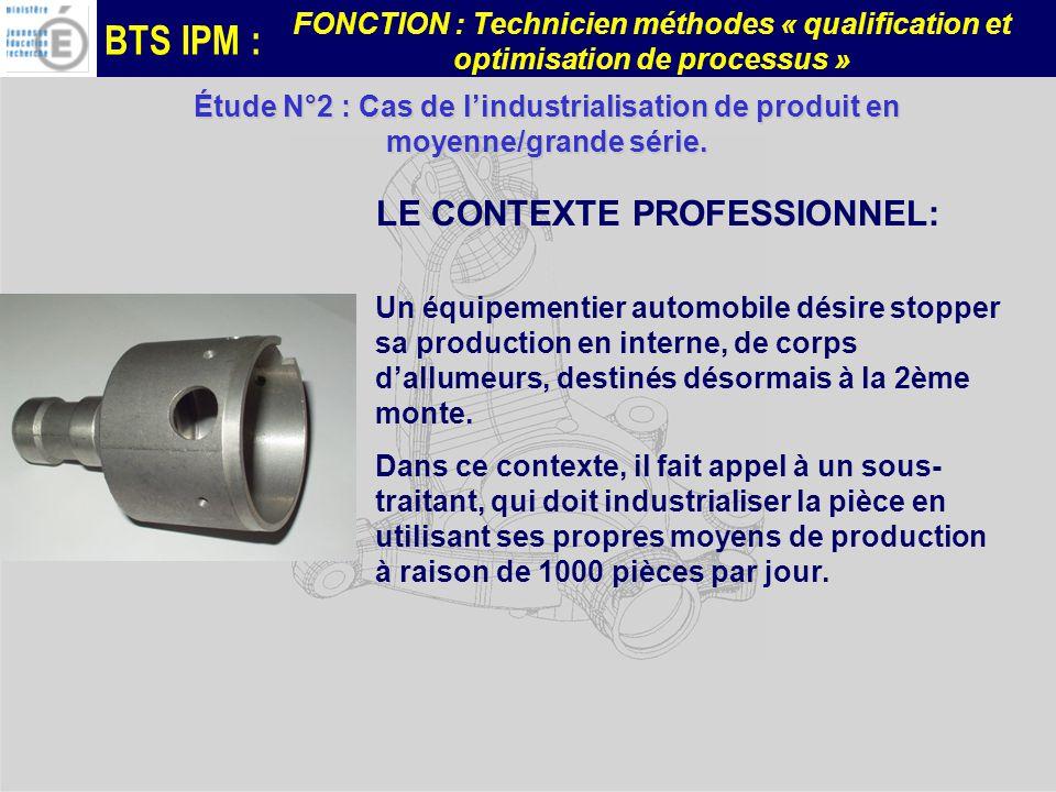 BTS IPM : FONCTION : Technicien méthodes « qualification et optimisation de processus » Étude N°2 : Cas de lindustrialisation de produit en moyenne/grande série.