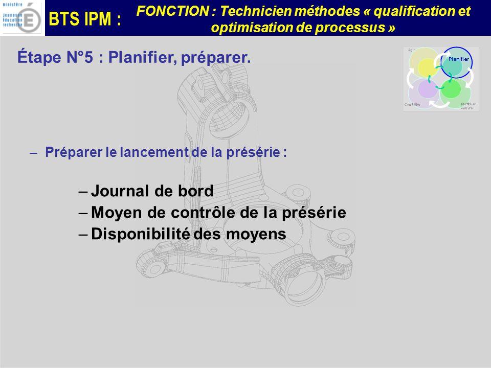 BTS IPM : FONCTION : Technicien méthodes « qualification et optimisation de processus » –Préparer le lancement de la présérie : –Journal de bord –Moyen de contrôle de la présérie –Disponibilité des moyens Étape N°5 : Planifier, préparer.