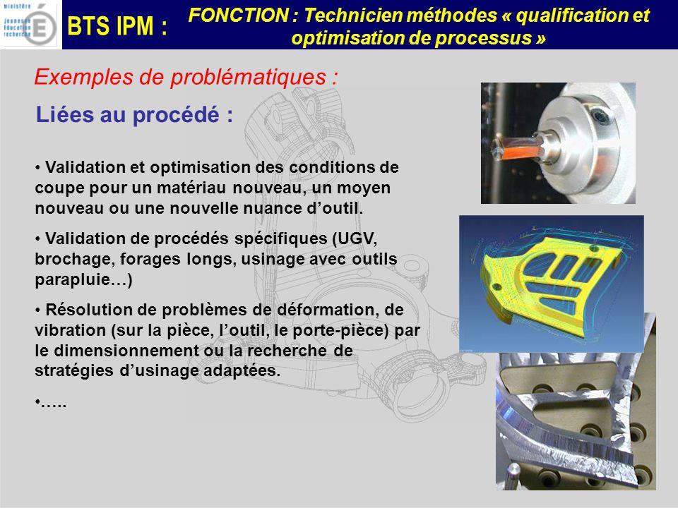 BTS IPM : FONCTION : Technicien méthodes « qualification et optimisation de processus » Exemples de problématiques : Liées au procédé : Validation et optimisation des conditions de coupe pour un matériau nouveau, un moyen nouveau ou une nouvelle nuance doutil.