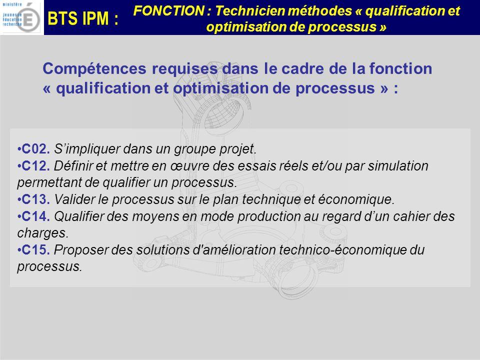 BTS IPM : FONCTION : Technicien méthodes « qualification et optimisation de processus » Compétences requises dans le cadre de la fonction « qualification et optimisation de processus » : C02.
