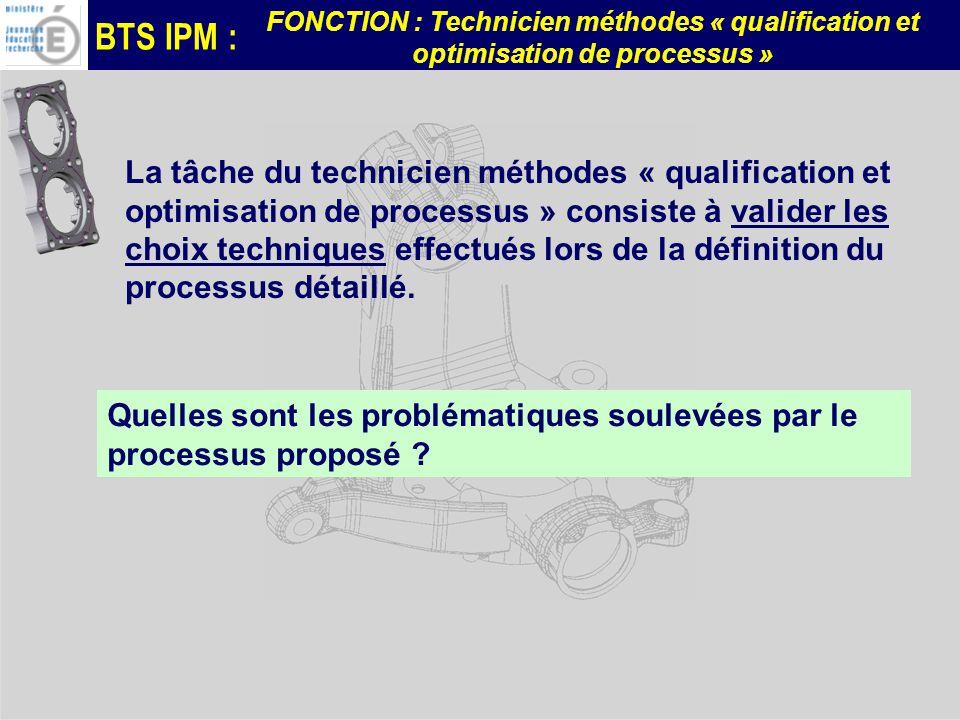 BTS IPM : FONCTION : Technicien méthodes « qualification et optimisation de processus » La tâche du technicien méthodes « qualification et optimisation de processus » consiste à valider les choix techniques effectués lors de la définition du processus détaillé.
