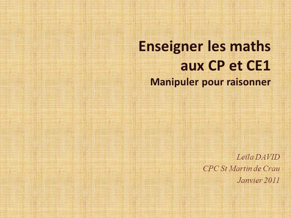 Enseigner les maths aux CP et CE1 Manipuler pour raisonner Leïla DAVID CPC St Martin de Crau Janvier 2011