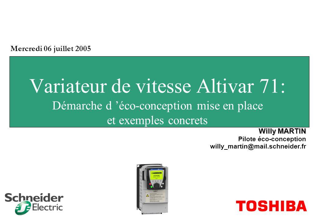 Variateur de vitesse Altivar 71: Démarche d éco-conception mise en place et exemples concrets Mercredi 06 juillet 2005 Willy MARTIN Pilote éco-concept