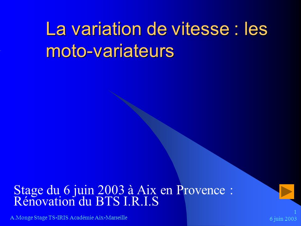 6 juin 2003 A.Monge Stage TS-IRIS Académie Aix-Marseille 1 La variation de vitesse : les moto-variateurs Stage du 6 juin 2003 à Aix en Provence : Réno