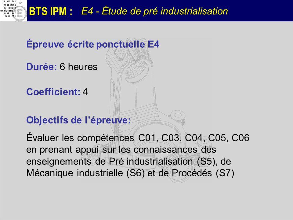 BTS IPM : E4 - Étude de pré industrialisation Épreuve écrite ponctuelle E4 Durée: 6 heures Coefficient: 4 Objectifs de lépreuve: Évaluer les compétenc