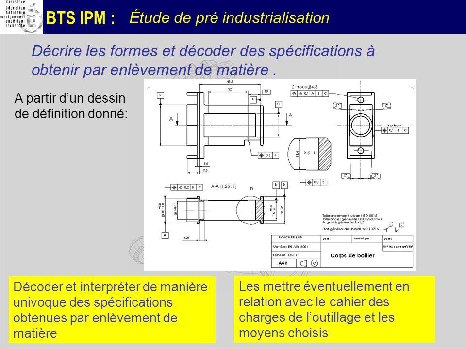 BTS IPM : Étude de pré industrialisation Décrire les formes et décoder des spécifications à obtenir par enlèvement de matière. A partir dun dessin de