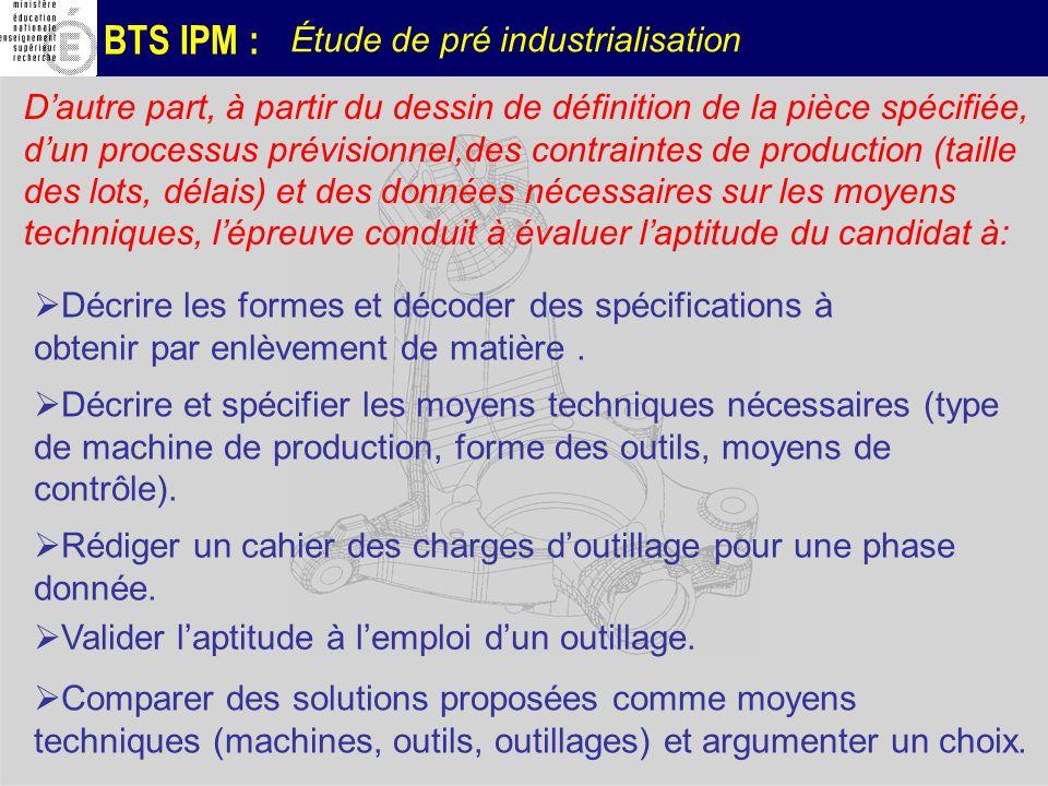 BTS IPM : Étude de pré industrialisation Décrire les formes et décoder des spécifications à obtenir par enlèvement de matière. Dautre part, à partir d