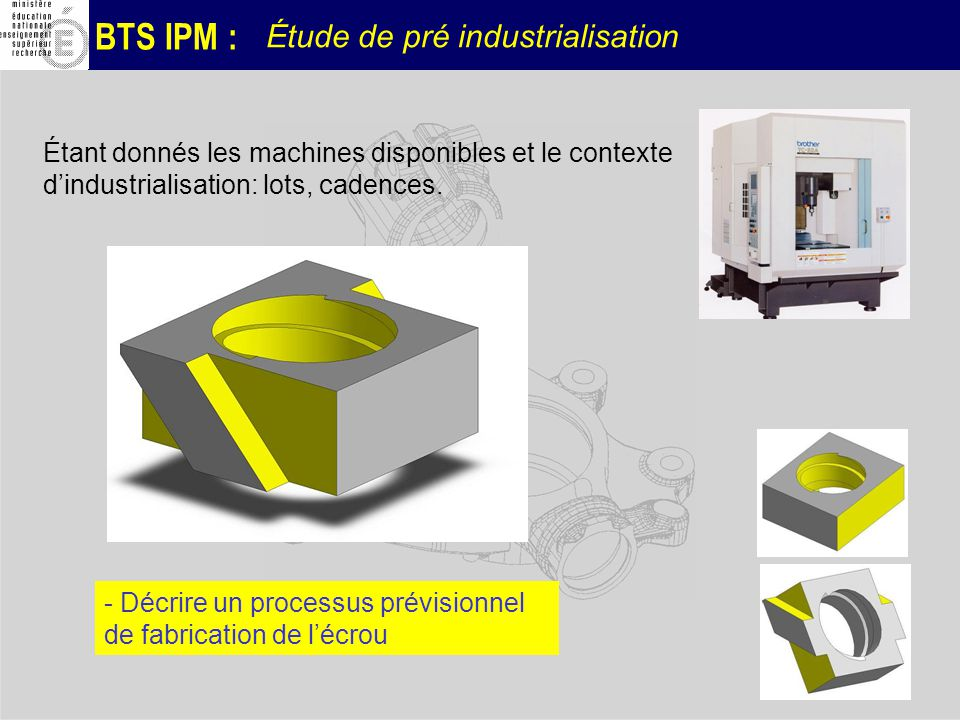BTS IPM : Étude de pré industrialisation Étant donnés les machines disponibles et le contexte dindustrialisation: lots, cadences. - Décrire un process