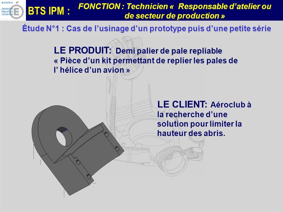 BTS IPM : FONCTION : Technicien « Responsable datelier ou de secteur de production » Étude N°1 : Cas de lusinage dun prototype puis dune petite série