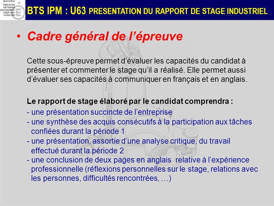 BTS IPM : U63 PRESENTATION DU RAPPORT DE STAGE INDUSTRIEL Cadre général de lépreuve Cette sous-épreuve permet dévaluer les capacités du candidat à présenter et commenter le stage quil a réalisé.