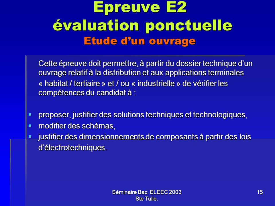 Séminaire Bac ELEEC 2003 Ste Tulle. 15 Epreuve E2 évaluation ponctuelle Etude dun ouvrage Cette épreuve doit permettre, à partir du dossier technique