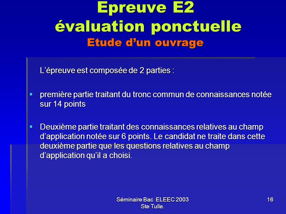 Séminaire Bac ELEEC 2003 Ste Tulle. 16 Epreuve E2 évaluation ponctuelle Etude dun ouvrage Lépreuve est composée de 2 parties : première partie traitan