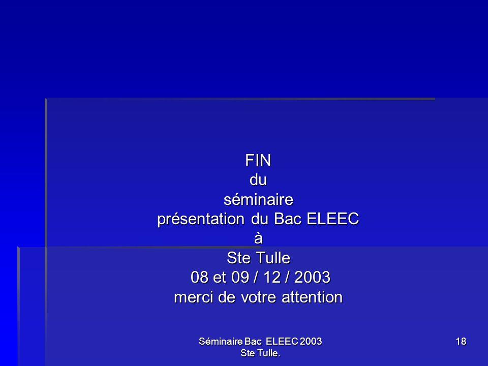 Séminaire Bac ELEEC 2003 Ste Tulle. 18 FINduséminaire présentation du Bac ELEEC à Ste Tulle 08 et 09 / 12 / 2003 08 et 09 / 12 / 2003 merci de votre a