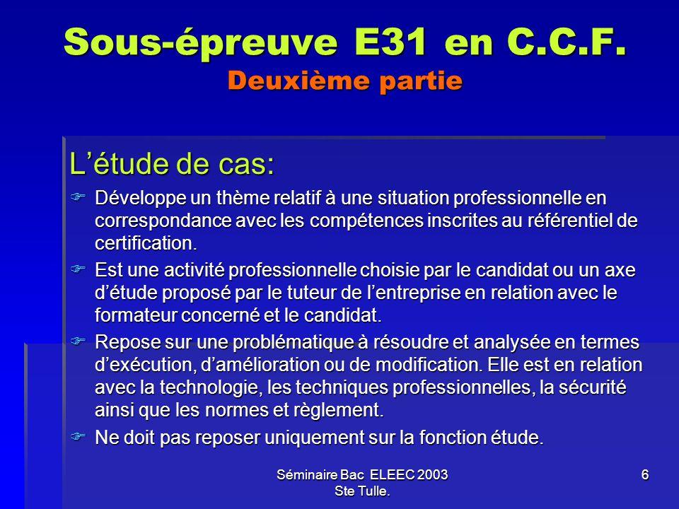 Séminaire Bac ELEEC 2003 Ste Tulle. 6 Sous-épreuve E31 en C.C.F. Deuxième partie Létude de cas: Développe un thème relatif à une situation professionn