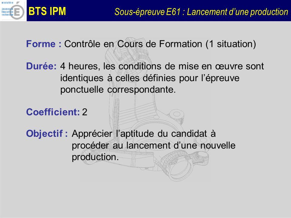 BTS IPM Sous-épreuve E61 : Lancement dune production Forme : Contrôle en Cours de Formation (1 situation) Durée:4 heures, les conditions de mise en œu