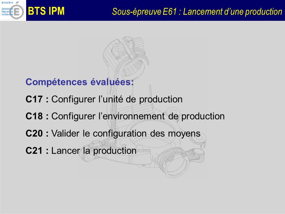 BTS IPM Sous-épreuve E61 : Lancement dune production Compétences évaluées: C17 : Configurer lunité de production C18 : Configurer lenvironnement de pr