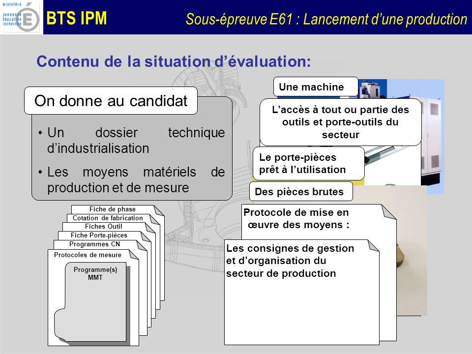 BTS IPM Sous-épreuve E61 : Lancement dune production Contenu de la situation dévaluation: Configurer le moyen de production, appliquer une stratégie de réglage, produire, mesurer la (les) pièce(s) produite(s), identifier les causes de dysfonctionnement, apporter les correction au réglages.
