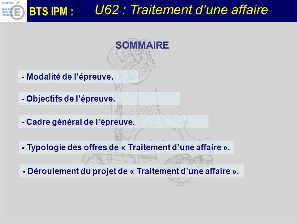 BTS IPM : - Modalité de lépreuve. - Cadre général de lépreuve. SOMMAIRE - Objectifs de lépreuve. U62 : Traitement dune affaire - Déroulement du projet