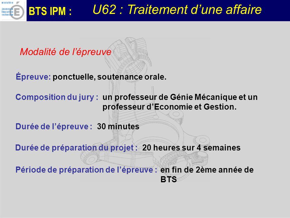 BTS IPM : U62 : Traitement dune affaire Épreuve: ponctuelle, soutenance orale. Durée de lépreuve : 30 minutes Durée de préparation du projet : 20 heur