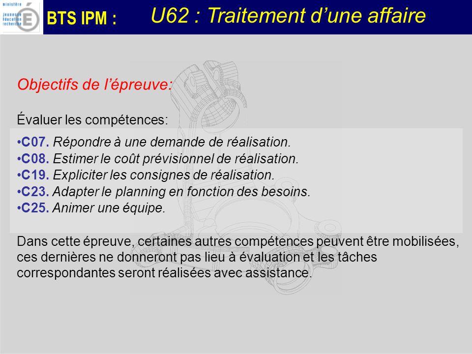 BTS IPM : U62 : Traitement dune affaire Objectifs de lépreuve: Évaluer les compétences: C07. Répondre à une demande de réalisation. C08. Estimer le co