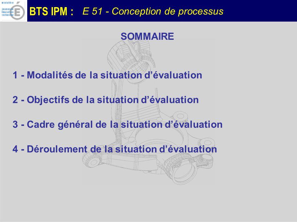 BTS IPM : E 51 - Conception de processus SOMMAIRE 1 - Modalités de la situation dévaluation 2 - Objectifs de la situation dévaluation 3 - Cadre généra