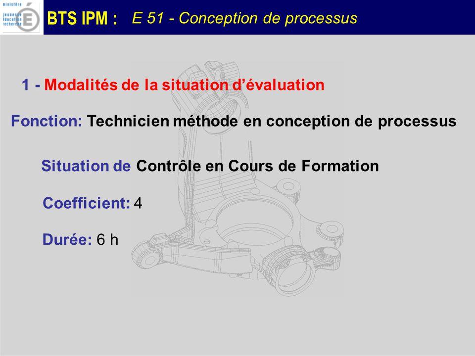 BTS IPM : E 51 - Conception de processus Évaluer les compétences: C09: Elaborer le processus détaillé C10: Définir les moyens et les protocoles de contrôle C11: Définir les contraintes denvironnement de production C16: Elaborer les documents opératoires de la mise en production du produit Ces compétences prennent appui sur les savoirs associés de Conception des processus (S8), et de Qualité et contrôle (S9) 2 - Objectifs de la situation dévaluation