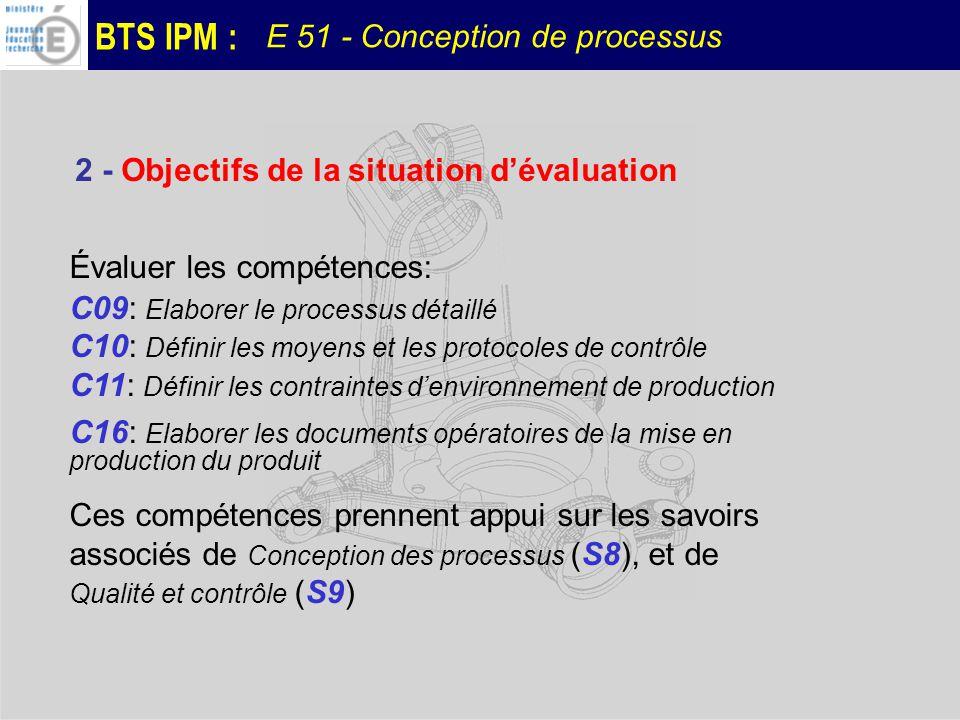 BTS IPM : E 51 - Conception de processus Évaluer les compétences: C09: Elaborer le processus détaillé C10: Définir les moyens et les protocoles de con
