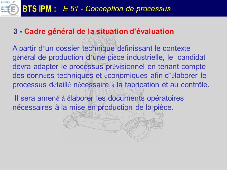 BTS IPM : E 51 - Conception de processus A partir du processus pr é visionnel de la pi è ce et de son dossier technique ( D é finition d é taill é e, donn é es é conomiques,moyens de production, moyens de contrôle,..) le candidat devra: Pour la phase choisie: 1.D é terminer les sp é cifications de fabrication 2.Choisir les points de contrôle et de suivi et les moyens associ é s Première partie: 4 - Déroulement de la situation dévaluation