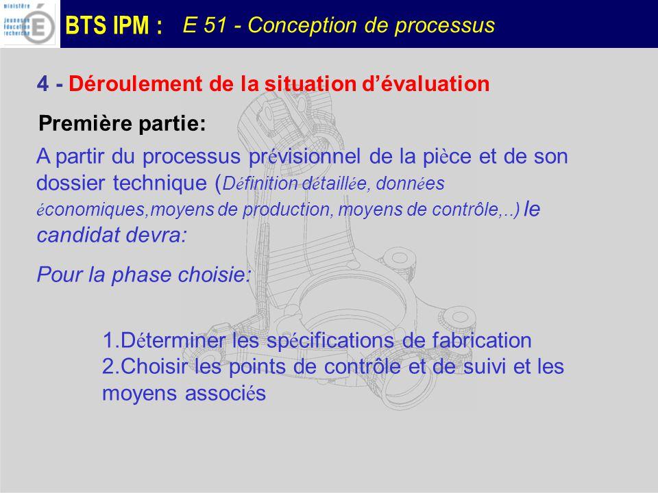 BTS IPM : E 51 - Conception de processus A ce stade de l é preuve, le contexte (machine, porte pi è ce, outils sp é ciaux) lui sera impos é et limit é à une phase ou à un ensemble d op é rations.