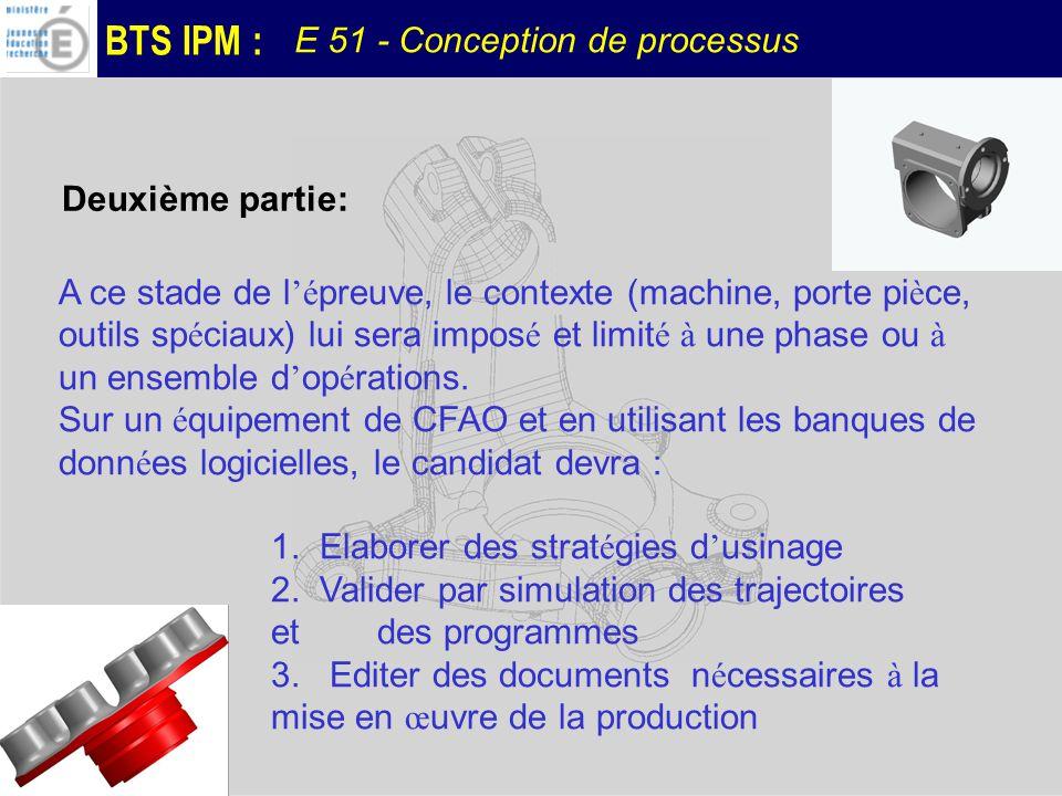 BTS IPM : E 51 - Conception de processus A ce stade de l é preuve, le contexte (machine, porte pi è ce, outils sp é ciaux) lui sera impos é et limit é