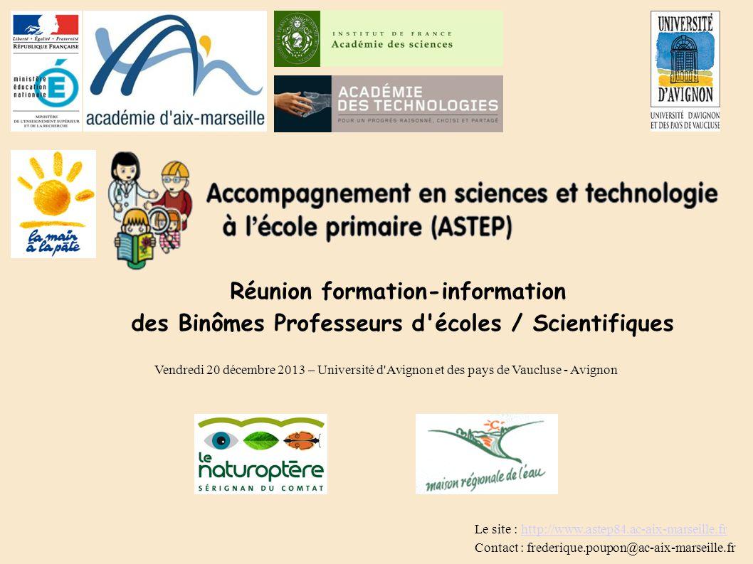 Réunion formation-information des Binômes Professeurs d écoles / Scientifiques Vendredi 20 décembre 2013 – Université d Avignon et des pays de Vaucluse - Avignon Le site : http://www.astep84.ac-aix-marseille.frhttp://www.astep84.ac-aix-marseille.fr Contact : frederique.poupon@ac-aix-marseille.fr