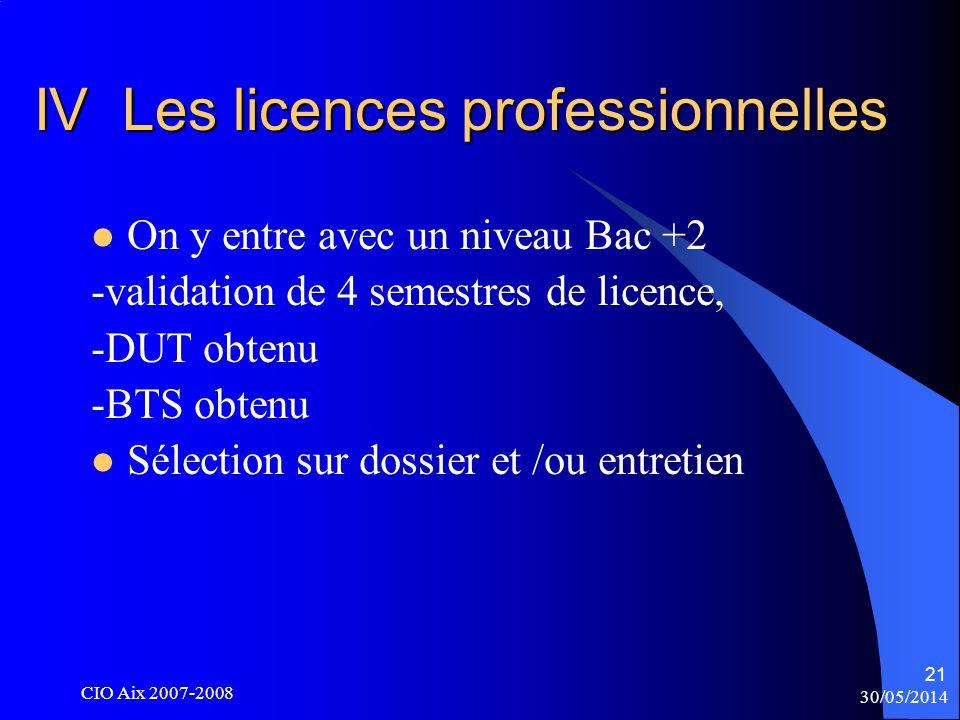 30/05/2014 CIO Aix 2007-2008 21 IV Les licences professionnelles On y entre avec un niveau Bac +2 -validation de 4 semestres de licence, -DUT obtenu -BTS obtenu Sélection sur dossier et /ou entretien