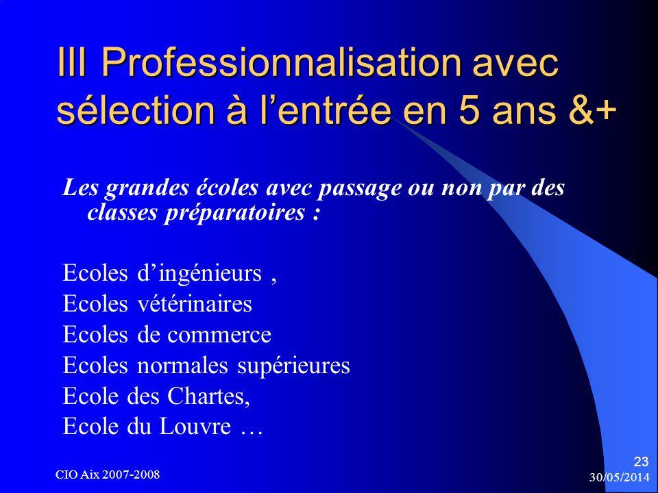 30/05/2014 CIO Aix 2007-2008 23 III Professionnalisation avec sélection à lentrée en 5 ans &+ Les grandes écoles avec passage ou non par des classes préparatoires : Ecoles dingénieurs, Ecoles vétérinaires Ecoles de commerce Ecoles normales supérieures Ecole des Chartes, Ecole du Louvre …
