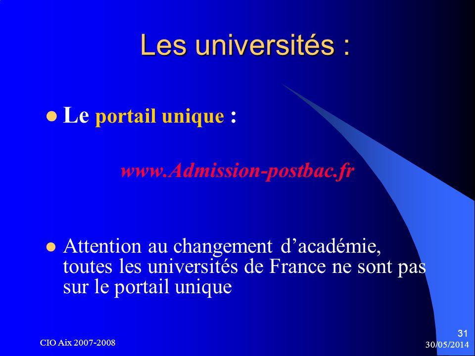 30/05/2014 CIO Aix 2007-2008 31 Les universités : Le portail unique : www.Admission-postbac.fr Attention au changement dacadémie, toutes les universités de France ne sont pas sur le portail unique