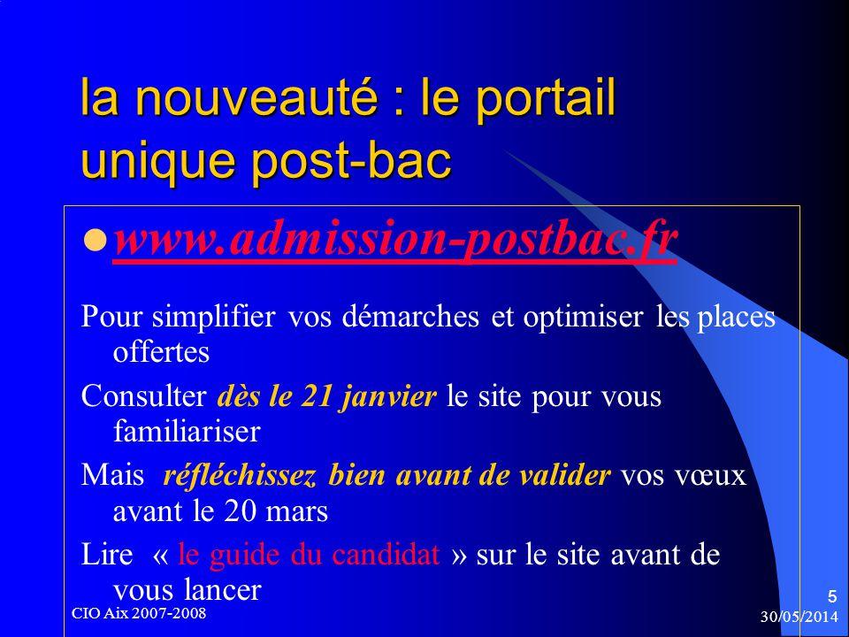30/05/2014 CIO Aix 2007-2008 5 www.admission-postbac.fr Pour simplifier vos démarches et optimiser les places offertes Consulter dès le 21 janvier le site pour vous familiariser Mais réfléchissez bien avant de valider vos vœux avant le 20 mars Lire « le guide du candidat » sur le site avant de vous lancer la nouveauté : le portail unique post-bac