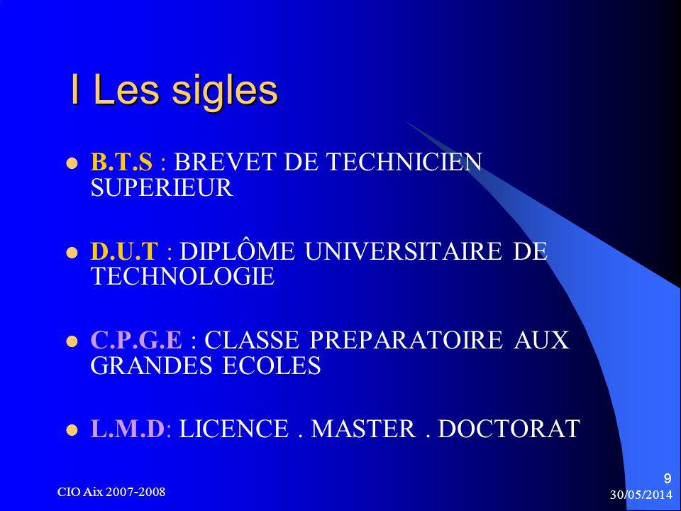 30/05/2014 CIO Aix 2007-2008 9 I Les sigles I Les sigles B.T.S : BREVET DE TECHNICIEN SUPERIEUR D.U.T : DIPLÔME UNIVERSITAIRE DE TECHNOLOGIE C.P.G.E : CLASSE PREPARATOIRE AUX GRANDES ECOLES L.M.D: LICENCE.
