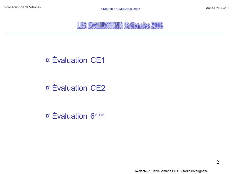 2 Circonscription de Vitrolles Année 2006-2007 SAMEDI 13 JANVIER 2007 Rédacteur: Hervé Amans ERIP Vitrolles/Marignane ¤ Évaluation CE1 ¤ Évaluation CE2 ¤ Évaluation 6 ème