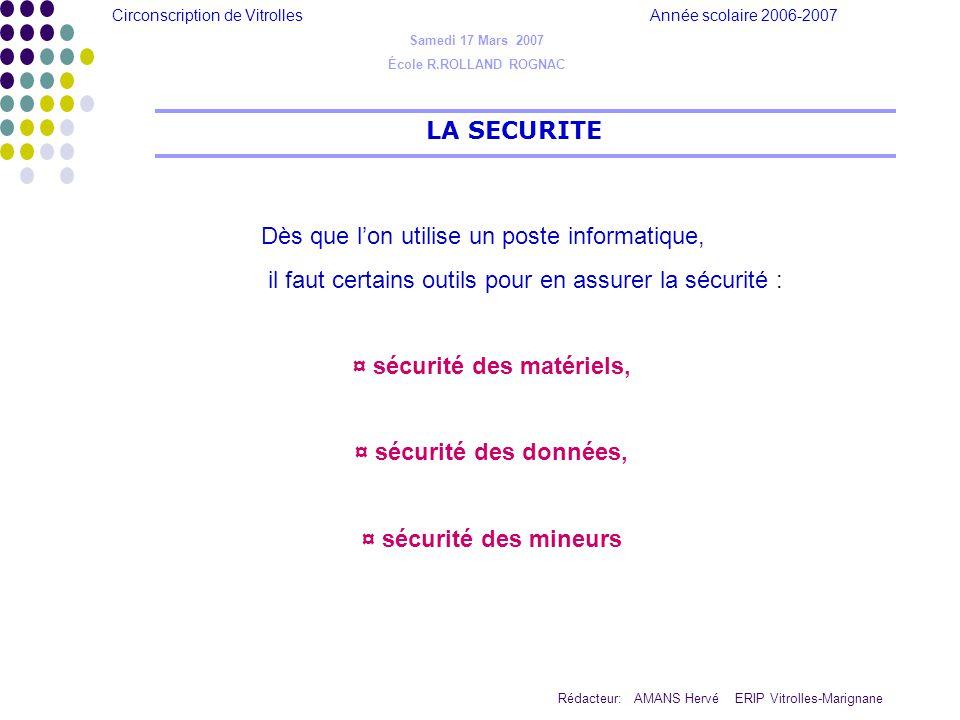 Circonscription de Vitrolles Année scolaire 2006-2007 Rédacteur: AMANS Hervé ERIP Vitrolles-Marignane LA SECURITE Samedi 17 Mars 2007 École R.ROLLAND ROGNAC SECURITE du MATERIEL : Cest lantivirus, ( un virus peut atteindre et détruire le secteur de « boot » (démarrage) dun disque dur par exemple…) SECURITE des DONNEES : Cest le pare-feu (firewall), (se connecter à Internet revient à se connecter à un énorme réseau, duquel peuvent venir des attaques (on cherchent à rentrer sur votre machine à votre insu) SECURITE des MINEURS : Cest le filtrage dURL et la vigilance de lenseignant qui ne devra jamais disparaître, ( Le filtrage dURL (Uniform Ressource Locator)empêche laffichage de page non désirée ou préalablement proscrite (blacklist) …