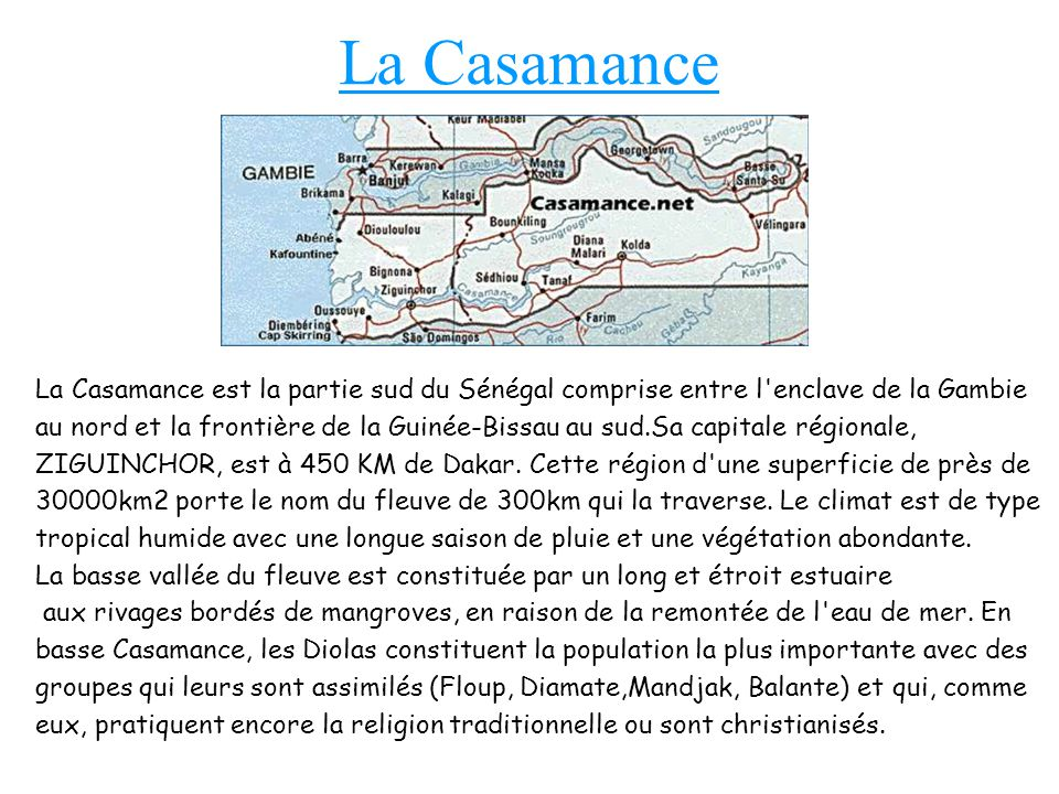 La Casamance La Casamance est la partie sud du Sénégal comprise entre l enclave de la Gambie au nord et la frontière de la Guinée-Bissau au sud.Sa capitale régionale, ZIGUINCHOR, est à 450 KM de Dakar.