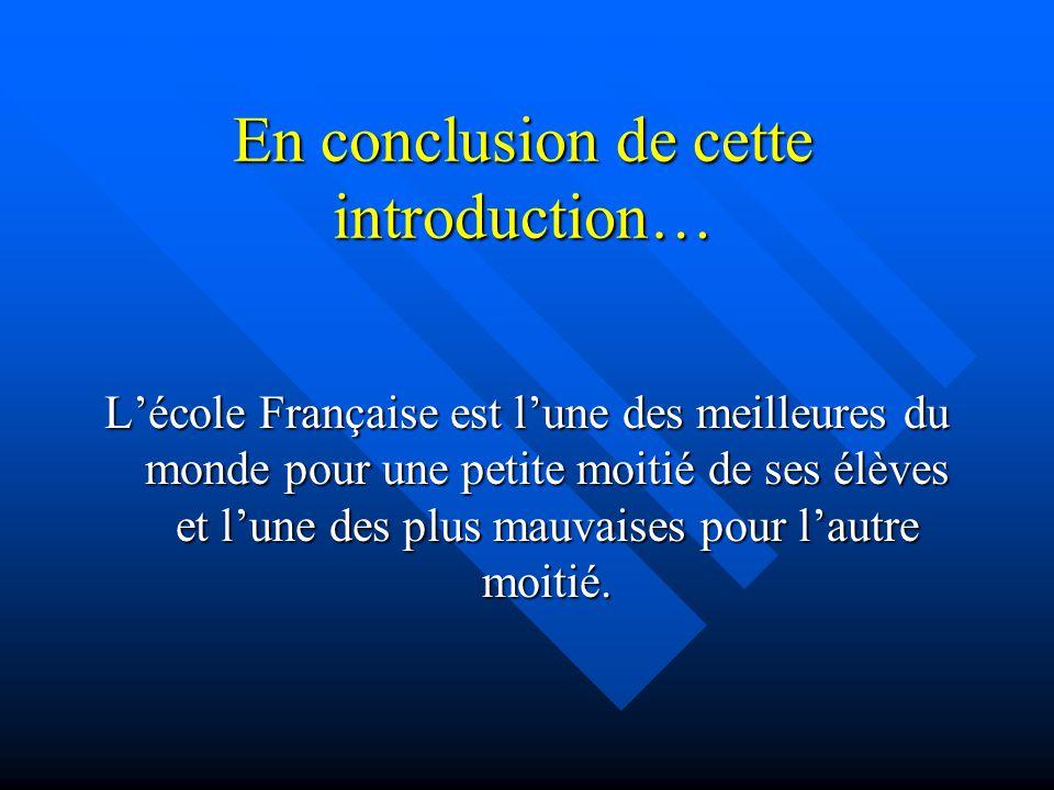 En conclusion de cette introduction… Lécole Française est lune des meilleures du monde pour une petite moitié de ses élèves et lune des plus mauvaises