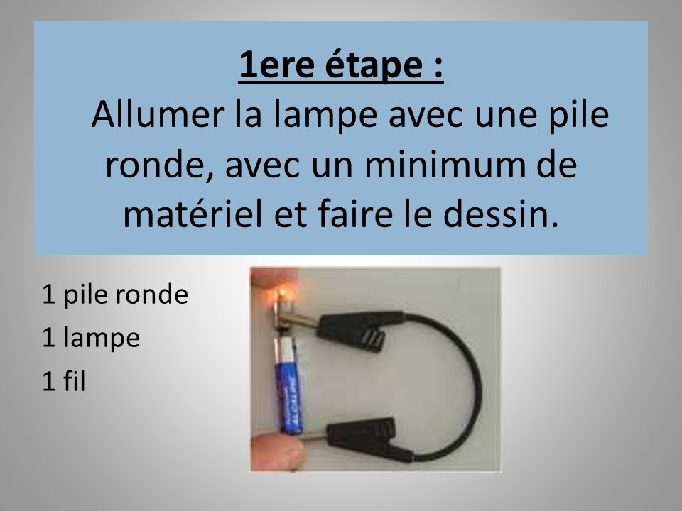 1ere étape : Allumer la lampe avec une pile ronde, avec un minimum de matériel et faire le dessin. 1 pile ronde 1 lampe 1 fil