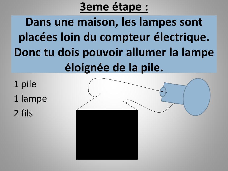 3eme étape : Dans une maison, les lampes sont placées loin du compteur électrique. Donc tu dois pouvoir allumer la lampe éloignée de la pile. 1 pile 1