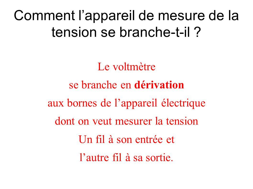 Comment lappareil de mesure de la tension se branche-t-il ? Le voltmètre se branche en dérivation aux bornes de lappareil électrique dont on veut mesu