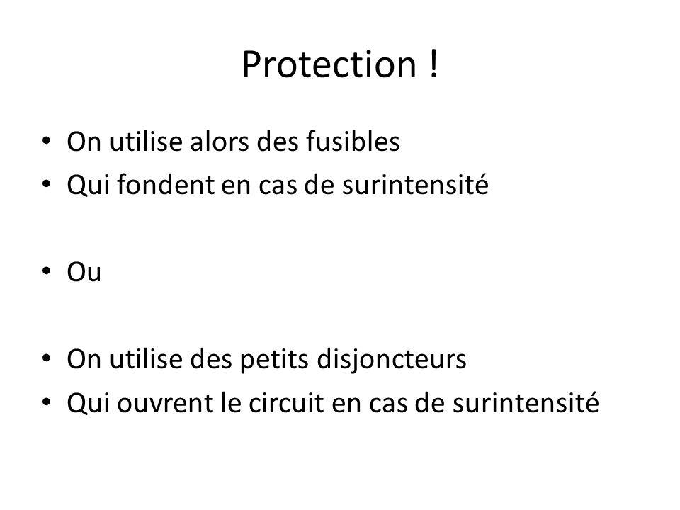 Protection ! On utilise alors des fusibles Qui fondent en cas de surintensité Ou On utilise des petits disjoncteurs Qui ouvrent le circuit en cas de s