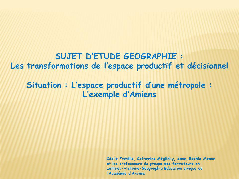 SUJET DETUDE GEOGRAPHIE : Les transformations de lespace productif et décisionnel Situation : Lespace productif dune métropole : Lexemple dAmiens Céci