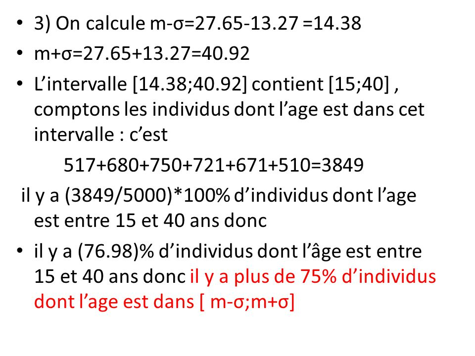 3) On calcule m-σ=27.65-13.27 =14.38 m+σ=27.65+13.27=40.92 Lintervalle [14.38;40.92] contient [15;40], comptons les individus dont lage est dans cet intervalle : cest 517+680+750+721+671+510=3849 il y a (3849/5000)*100% dindividus dont lage est entre 15 et 40 ans donc il y a (76.98)% dindividus dont lâge est entre 15 et 40 ans donc il y a plus de 75% dindividus dont lage est dans [ m-σ;m+σ]